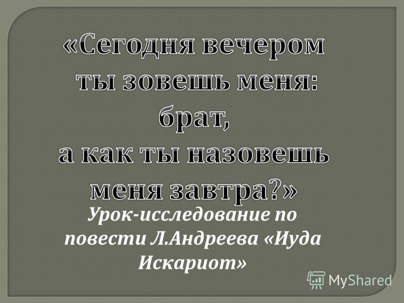 Урок - исследование по повести Л. Андреева « Иуда Искариот »