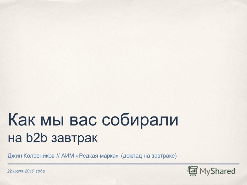 22 июля 2010 года Как мы вас собирали на b2b завтрак Джин Колесников // АИМ «Редкая марка» (доклад на завтраке)