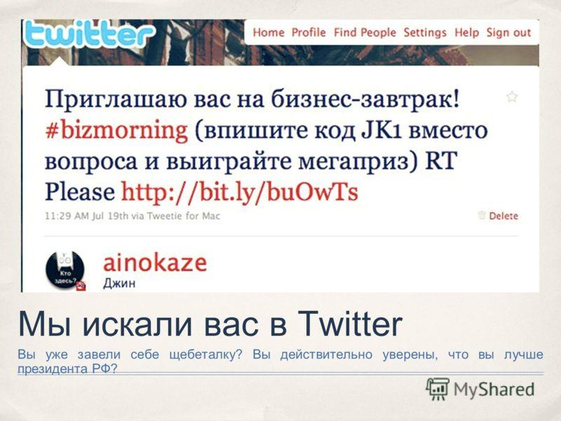 Мы искали вас в Twitter Вы уже завели себе щебеталку? Вы действительно уверены, что вы лучше президента РФ?