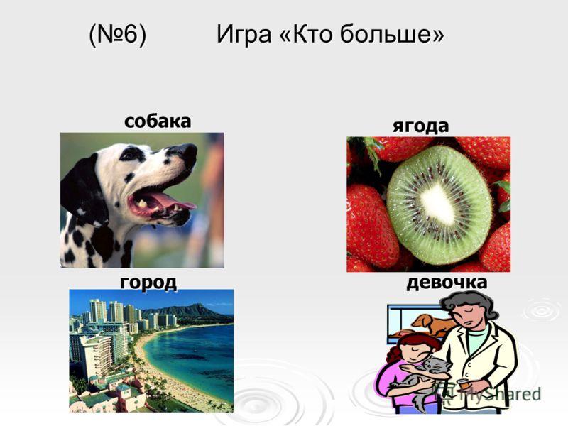 (6) Игра «Кто больше» собака ягода город девочка