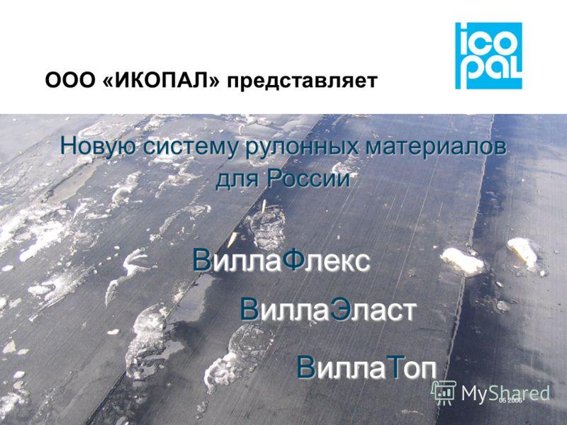 ООО «ИКОПАЛ» представляет Новую систему рулонных материалов для России ВиллаФлекс ВиллаЭласт ВиллаТоп 05 2006