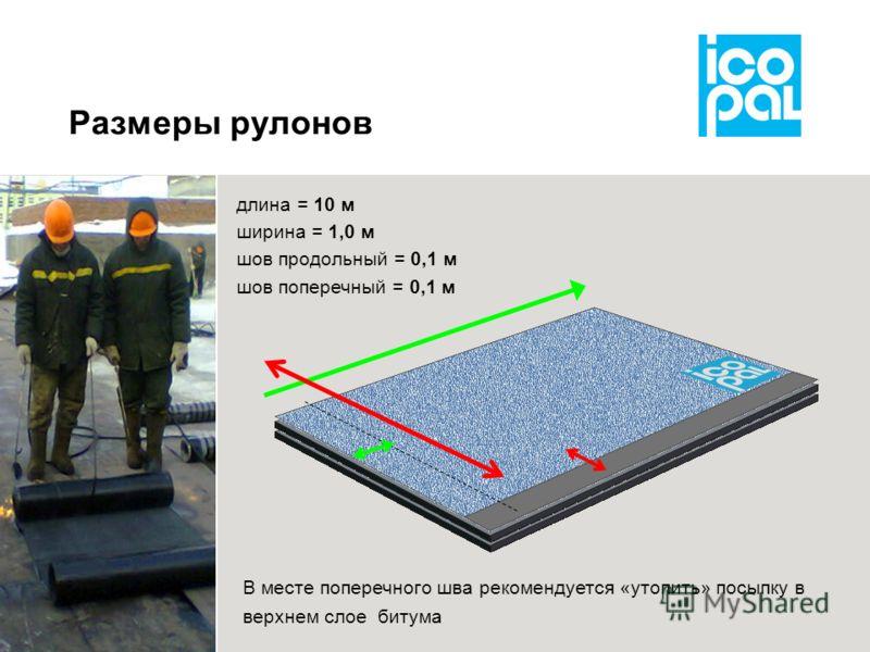 Размеры рулонов длина = 10 м ширина = 1,0 м шов продольный = 0,1 м шов поперечный = 0,1 м В месте поперечного шва рекомендуется «утопить» посыпку в верхнем слое битума