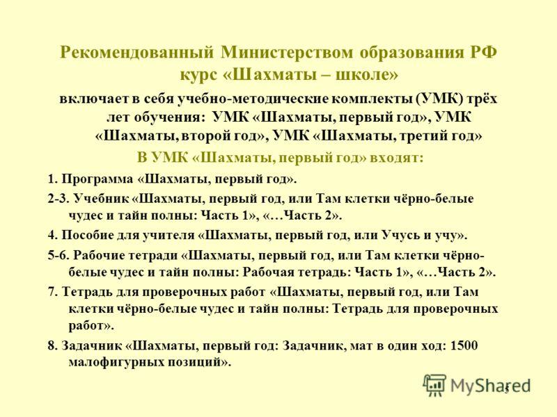 5 Рекомендованный Министерством образования РФ курс «Шахматы – школе» включает в себя учебно-методические комплекты (УМК) трёх лет обучения: УМК «Шахматы, первый год», УМК «Шахматы, второй год», УМК «Шахматы, третий год» В УМК «Шахматы, первый год» в