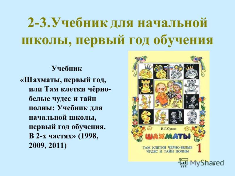 9 2-3.Учебник для начальной школы, первый год обучения Учебник «Шахматы, первый год, или Там клетки чёрно- белые чудес и тайн полны: Учебник для начальной школы, первый год обучения. В 2-х частях» (1998, 2009, 2011)