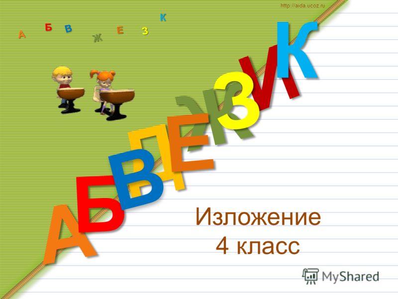 Изложение 4 класс Д А И Б В Ж Е ЗКА Б В Ж З Е К http://aida.ucoz.ru