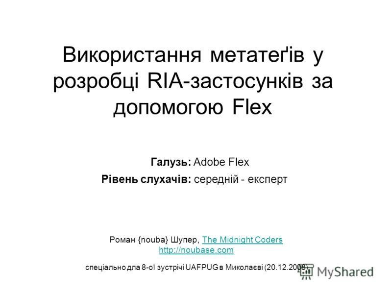 Використання метатеґів у розробці RIA-застосунків за допомогою Flex Роман {nouba} Шупер, The Midnight CodersThe Midnight Coders http://noubase.com спеціально дла 8-ої зустрічі UAFPUG в Миколаєві (20.12.2008) Рівень слухачів: середній - експерт Галузь