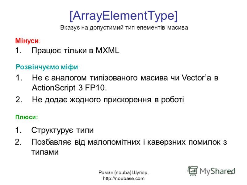 Роман {nouba} Шупер, http://noubase.com 10 [ArrayElementType] 1.Працює тільки в MXML Вказує на допустимий тип елементів масива Мінуси : Плюси: 1.Структурує типи 2.Позбавляє від малопомітних і каверзних помилок з типами Розвінчуємо міфи : 1.Не є анало