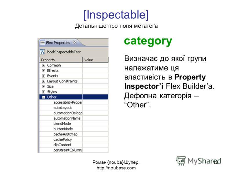 Роман {nouba} Шупер, http://noubase.com 18 [Inspectable] Детальніше про поля метатеґа category Визначає до якої групи належатиме ця властивість в Property Inspectori Flex Buildera. Дефолна категорія –Other.