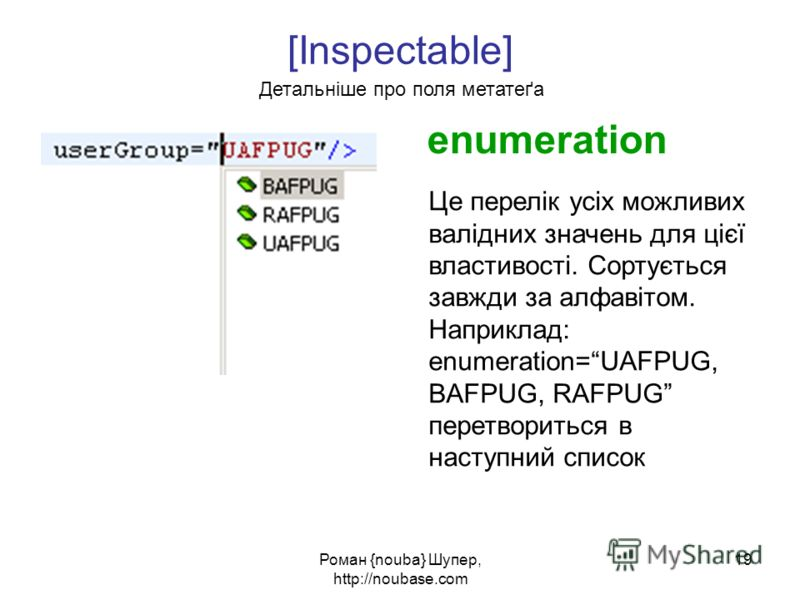 Роман {nouba} Шупер, http://noubase.com 19 [Inspectable] Детальніше про поля метатеґа enumeration Це перелік усіх можливих валідних значень для цієї властивості. Сортується завжди за алфавітом. Наприклад: enumeration=UAFPUG, BAFPUG, RAFPUG перетворит