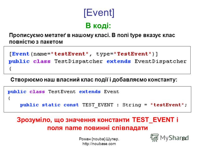 Роман {nouba} Шупер, http://noubase.com 24 В коді: [Event] Прописуємо метатеґ в нашому класі. В полі type вказує клас повністю з пакетом Створюємо наш власний клас події і добавляємо константу: Зрозуміло, що значення константи TEST_EVENT і поля name