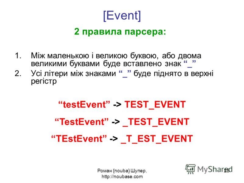 Роман {nouba} Шупер, http://noubase.com 25 [Event] 2 правила парсера: 1.Між маленькою і великою буквою, або двома великими буквами буде вставлено знак _ 2.Усі літери між знаками _ буде піднято в верхні регістр testEvent -> TEST_EVENT TestEvent -> _TE