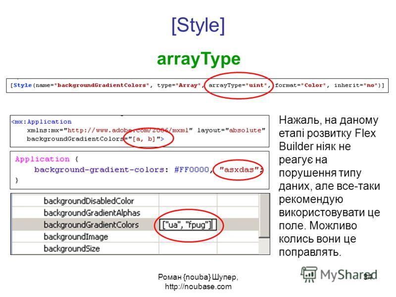 Роман {nouba} Шупер, http://noubase.com 34 [Style] arrayType Нажаль, на даному етапі розвитку Flex Builder ніяк не реагує на порушення типу даних, але все-таки рекомендую використовувати це поле. Можливо колись вони це поправлять.
