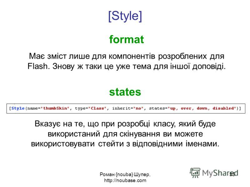 Роман {nouba} Шупер, http://noubase.com 35 format [Style] Має зміст лише для компонентів розроблених для Flash. Знову ж таки це уже тема для іншої доповіді. states Вказує на те, що при розробці класу, який буде використаний для скінування ви можете в