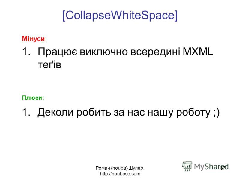 Роман {nouba} Шупер, http://noubase.com 37 [ CollapseWhiteSpace ] 1.Працює виключно всередині MXML теґів Мінуси : Плюси: 1.Деколи робить за нас нашу роботу ;)