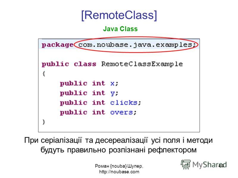 Роман {nouba} Шупер, http://noubase.com 44 [ RemoteClass ] Java Class При серіалізації та десереалізації усі поля і методи будуть правильно розпізнані рефлектором