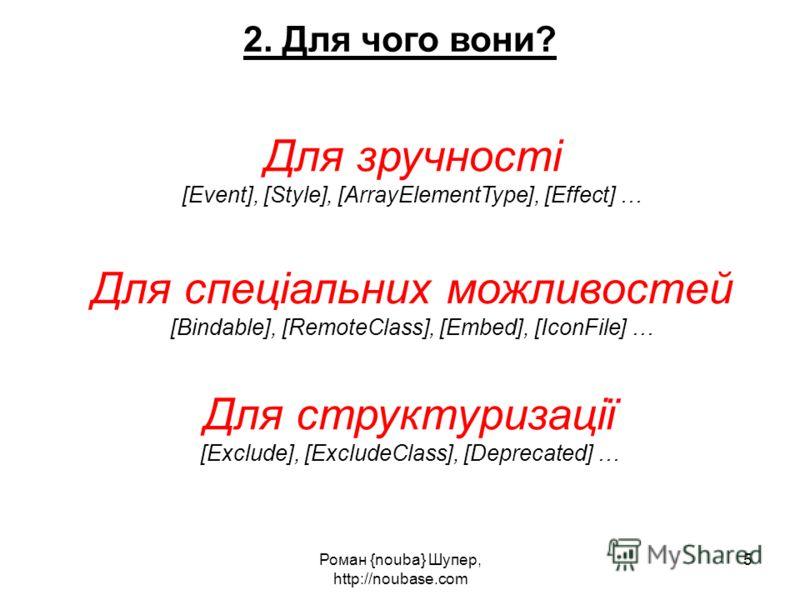 Роман {nouba} Шупер, http://noubase.com 5 2. Для чого вони? Для зручності [Event], [Style], [ArrayElementType], [Effect] … Для спеціальних можливостей [Bindable], [RemoteClass], [Embed], [IconFile] … Для структуризації [Exclude], [ExcludeClass], [Dep