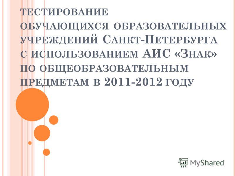 ТЕСТИРОВАНИЕ ОБУЧАЮЩИХСЯ ОБРАЗОВАТЕЛЬНЫХ УЧРЕЖДЕНИЙ С АНКТ -П ЕТЕРБУРГА С ИСПОЛЬЗОВАНИЕМ АИС «З НАК » ПО ОБЩЕОБРАЗОВАТЕЛЬНЫМ ПРЕДМЕТАМ В 2011-2012 ГОДУ