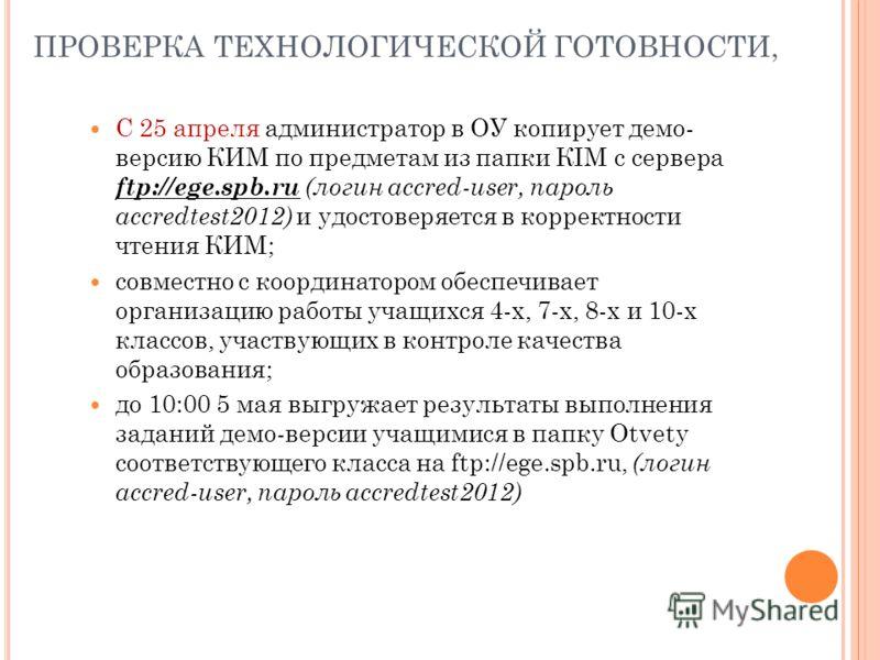 ПРОВЕРКА ТЕХНОЛОГИЧЕСКОЙ ГОТОВНОСТИ, С 25 апреля администратор в ОУ копирует демо- версию КИМ по предметам из папки КIM с сервера ftp://ege.spb.ru (логин accred-user, пароль accredtest2012) и удостоверяется в корректности чтения КИМ; совместно с коор