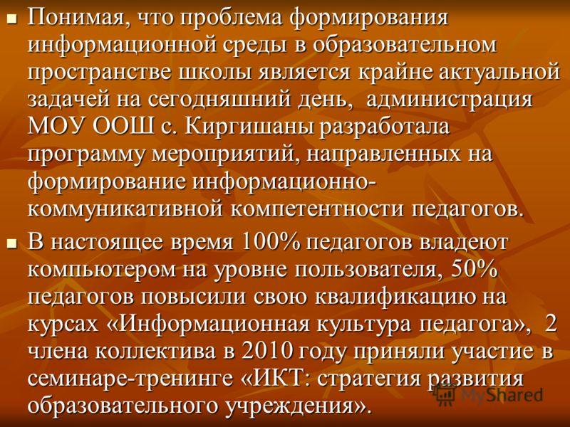 Понимая, что проблема формирования информационной среды в образовательном пространстве школы является крайне актуальной задачей на сегодняшний день, администрация МОУ ООШ с. Киргишаны разработала программу мероприятий, направленных на формирование ин