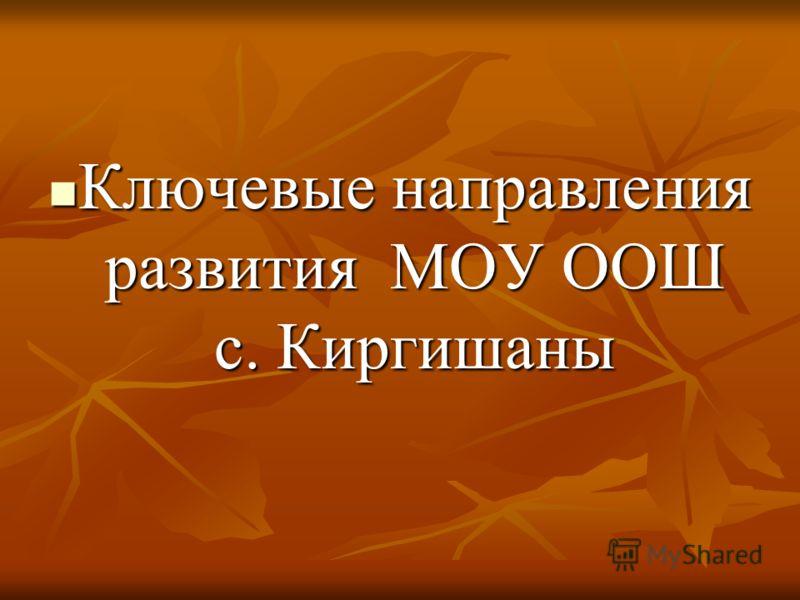 Ключевые направления развития МОУ ООШ с. Киргишаны Ключевые направления развития МОУ ООШ с. Киргишаны