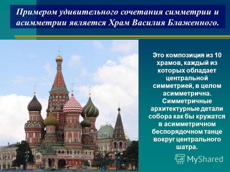 Примером удивительного сочетания симметрии и асимметрии является Храм Василия Блаженного. Это композиция из 10 храмов, каждый из которых обладает центральной симметрией, в целом асимметрична. Симметричные архитектурные детали собора как бы кружатся в
