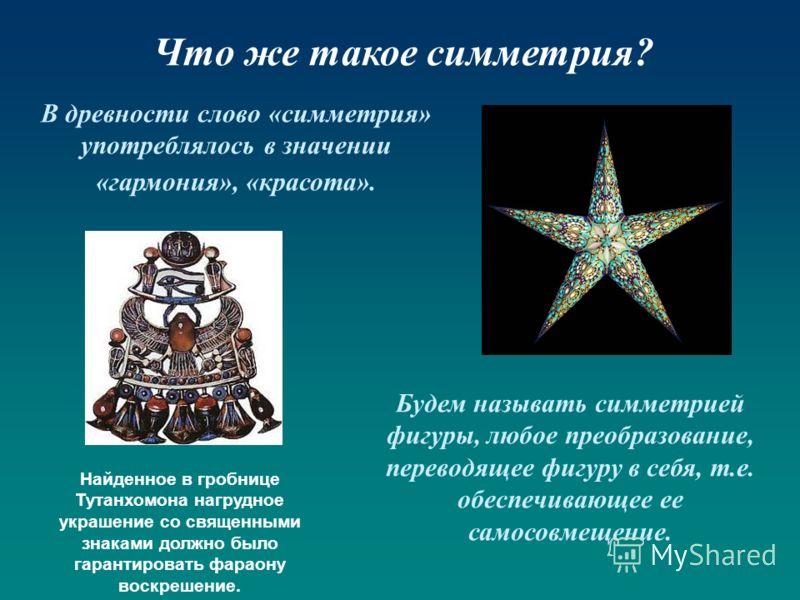 Что же такое симметрия? В древности слово «симметрия» употреблялось в значении «гармония», «красота». Будем называть симметрией фигуры, любое преобразование, переводящее фигуру в себя, т.е. обеспечивающее ее самосовмещение. Найденное в гробнице Тутан