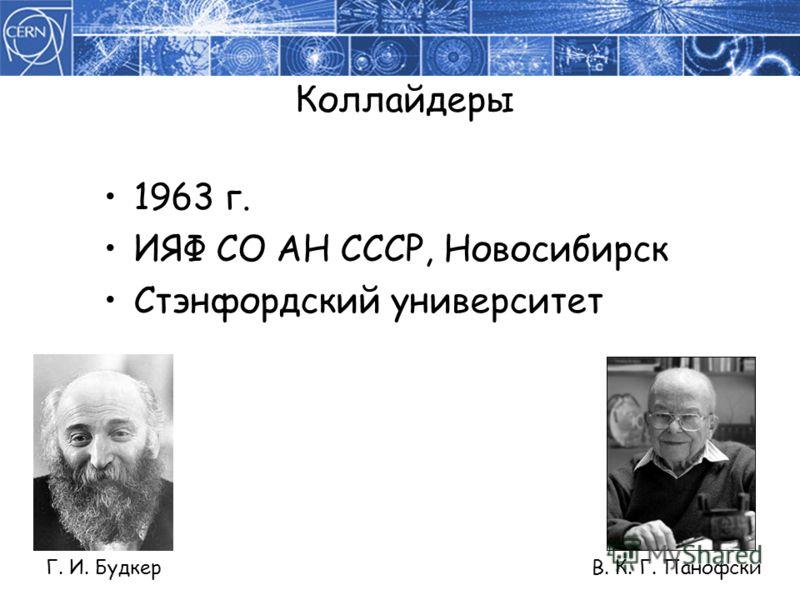 Коллайдеры 1963 г. ИЯФ СО АН СССР, Новосибирск Стэнфордский университет Г. И. Будкер В. К. Г. Панофски