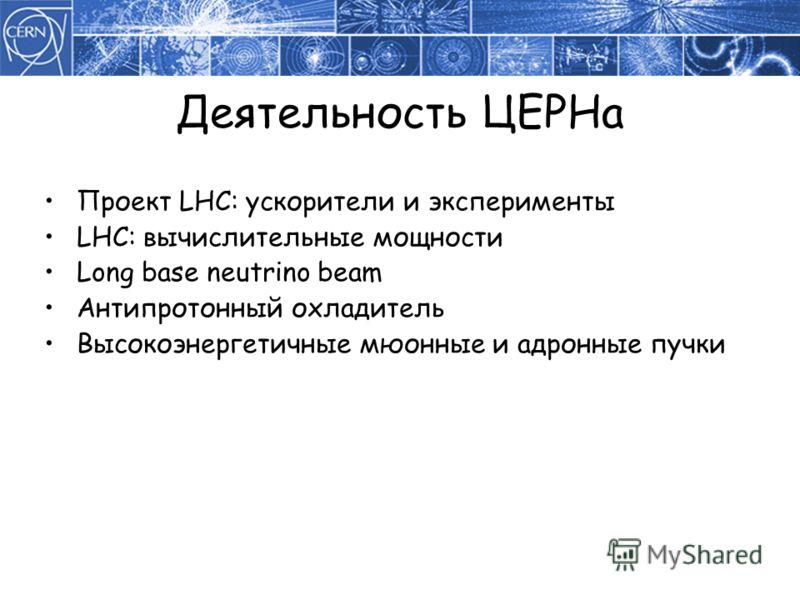 Проект LHC: ускорители и эксперименты LHC: вычислительные мощности Long base neutrino beam Антипротонный охладитель Высокоэнергетичные мюонные и адронные пучки Деятельность ЦЕРНа