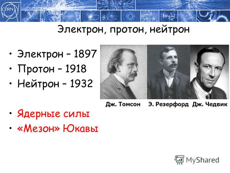 Электрон, протон, нейтрон Электрон – 1897 Протон – 1918 Нейтрон – 1932 Ядерные силы «Мезон» Юкавы Дж. ТомсонЭ. РезерфордДж. Чедвик