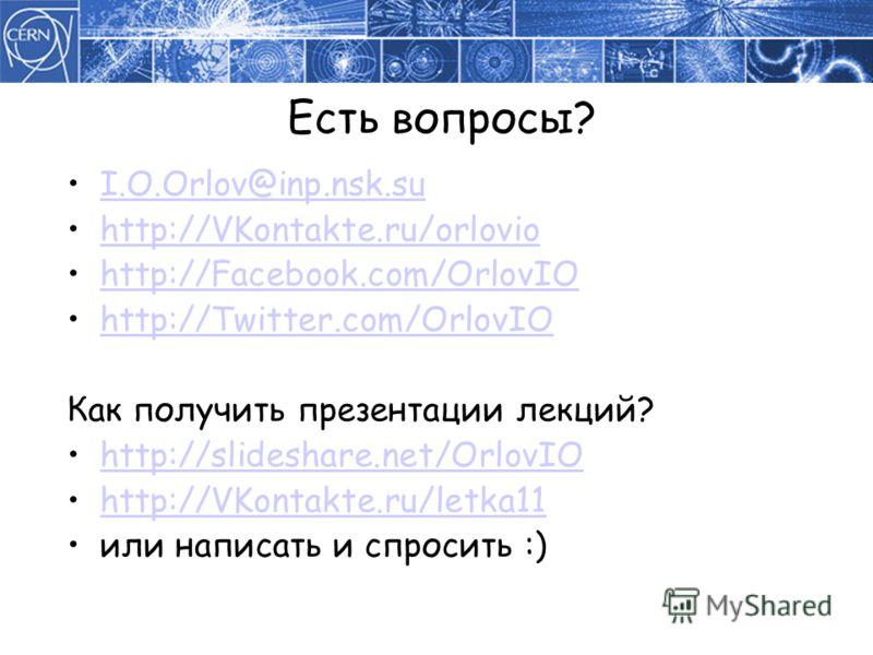 Есть вопросы? I.O.Orlov@inp.nsk.su http://VKontakte.ru/orlovio http://Facebook.com/OrlovIO http://Twitter.com/OrlovIO Как получить презентации лекций? http://slideshare.net/OrlovIO http://VKontakte.ru/letka11 или написать и спросить :)