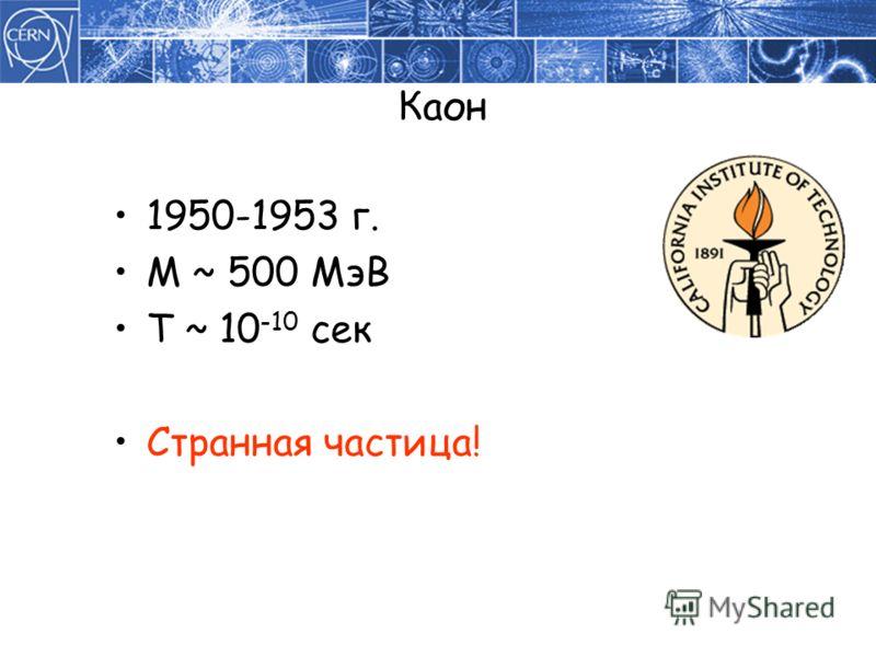 Каон 1950-1953 г. M ~ 500 МэВ T ~ 10 -10 сек Странная частица!