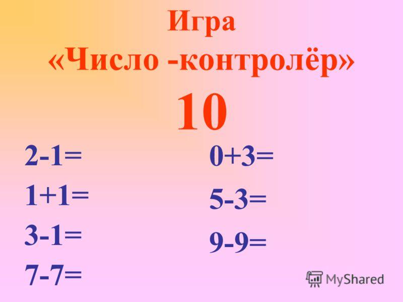 Игра «Число -контролёр» 10 2-1= 1+1= 3-1= 7-7= 0+3= 5-3= 9-9=