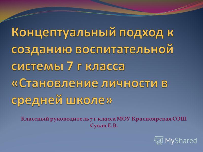Классный руководитель 7 г класса МОУ Красноярская СОШ Сукач Е.В.
