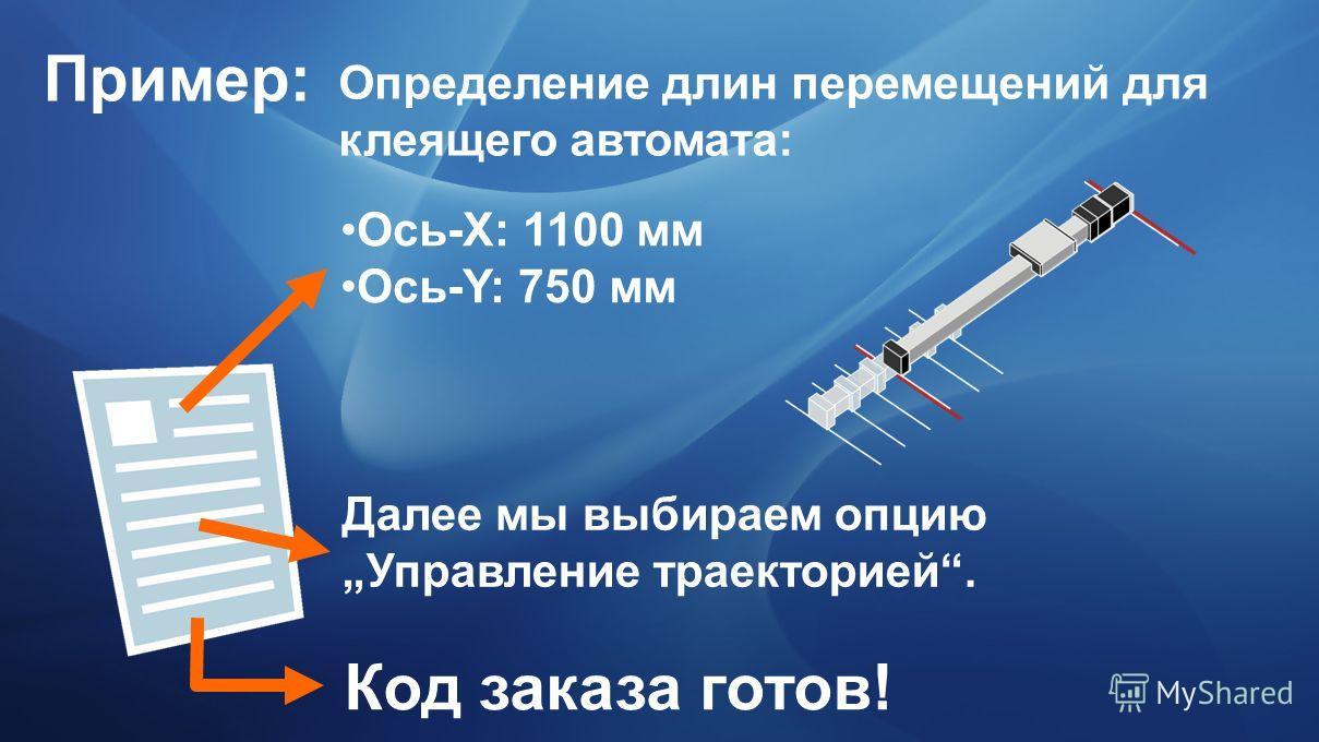 Пример: Определение длин перемещений для клеящего автомата: Ось-X: 1100 мм Ось-Y: 750 мм Далее мы выбираем опцию Управление траекторией. Код заказа готов!