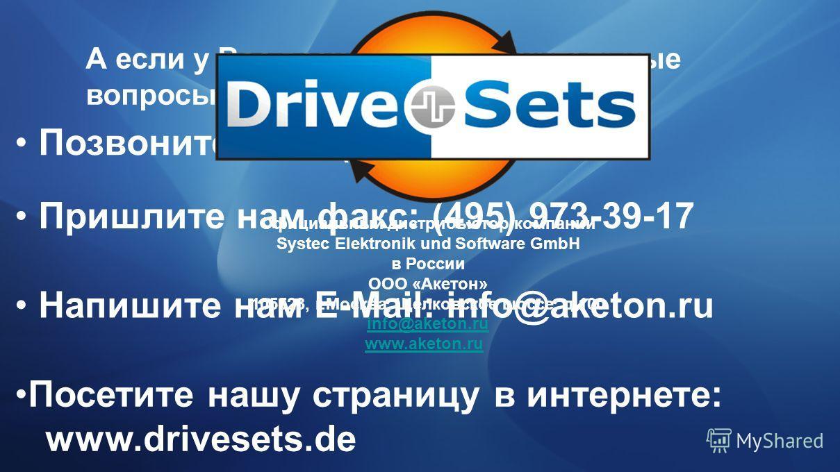 А если у Вас возникли дополнительные вопросы… Позвоните нам: (495) 937-39-13 Пришлите нам факс: (495) 973-39-17 Напишите нам E-Mail: info@aketon.ru Посетите нашу страницу в интернете: www.drivesets.de Официальный дистрибьютор компании Systec Elektron