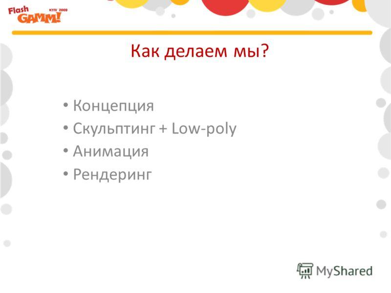 Как делаем мы? Концепция Скульптинг + Low-poly Анимация Рендеринг