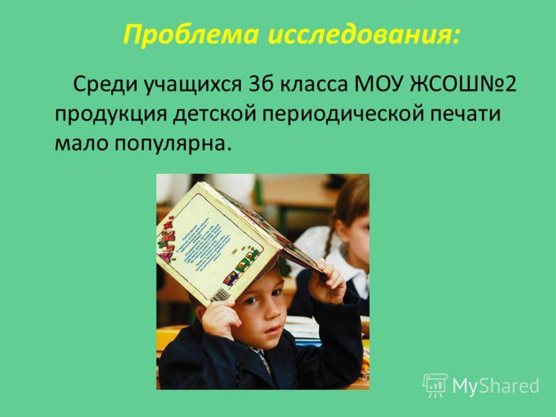 Проблема исследования: Среди учащихся 3б класса МОУ ЖСОШ2 продукция детской периодической печати мало популярна.