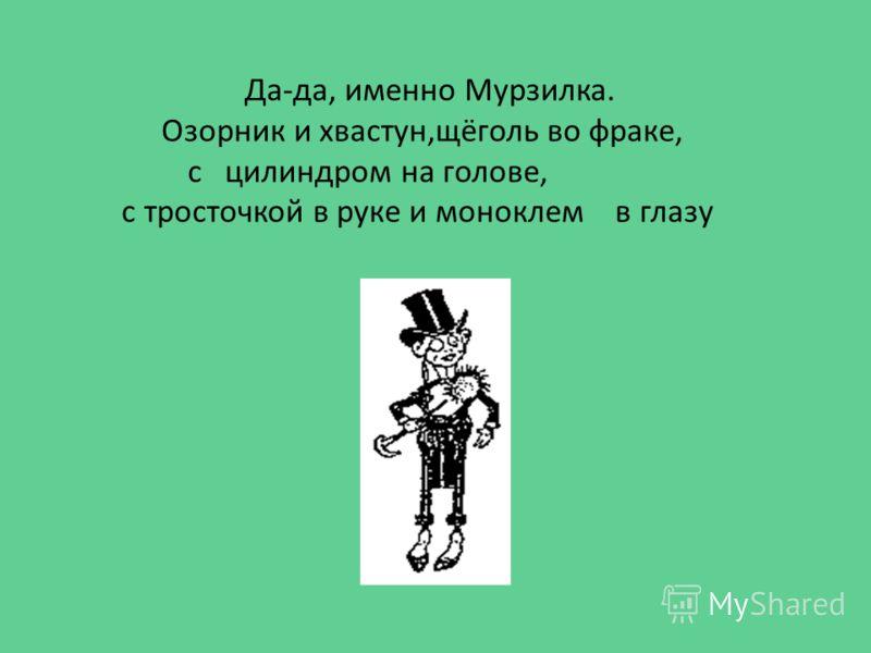 Да-да, именно Мурзилка. Озорник и хвастун,щёголь во фраке, с цилиндром на голове, с тросточкой в руке и моноклем в глазу