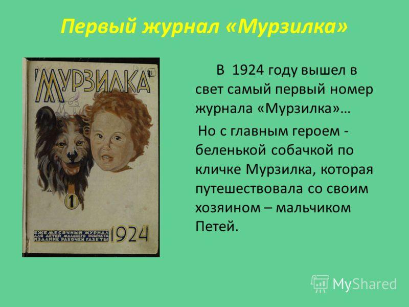 Первый журнал «Мурзилка» В 1924 году вышел в свет самый первый номер журнала «Мурзилка»… Но с главным героем - беленькой собачкой по кличке Мурзилка, которая путешествовала со своим хозяином – мальчиком Петей.