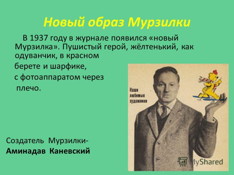 Новый образ Мурзилки В 1937 году в журнале появился «новый Мурзилка». Пушистый герой, жёлтенький, как одуванчик, в красном берете и шарфике, с фотоаппаратом через плечо. Создатель Мурзилки- Аминадав Каневский