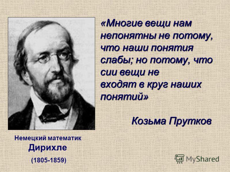 «Многие вещи нам непонятны не потому, что наши понятия слабы; но потому, что сии вещи не входят в круг наших понятий» Козьма Прутков Немецкий математик Дирихле (1805-1859)
