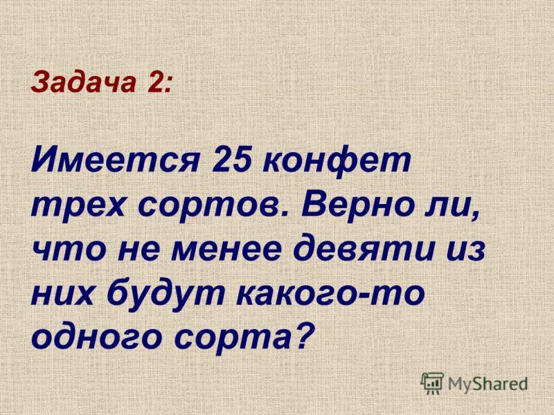 Задача 2: Имеется 25 конфет трех сортов. Верно ли, что не менее девяти из них будут какого-то одного сорта?