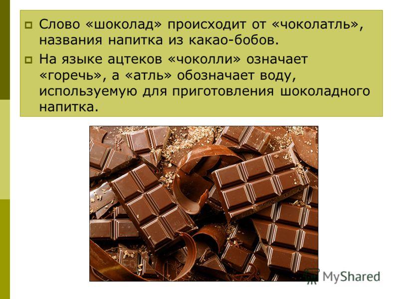 Слово «шоколад» происходит от «чоколатль», названия напитка из какао-бобов. На языке ацтеков «чоколли» означает «горечь», а «атль» обозначает воду, используемую для приготовления шоколадного напитка.