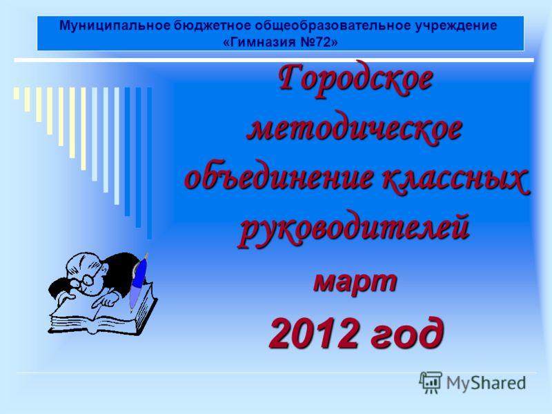 Городское методическое объединение классных руководителей март 2012 год Муниципальное бюджетное общеобразовательное учреждение «Гимназия 72»