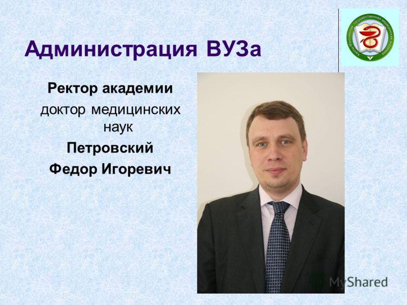 Администрация ВУЗа Ректор академии доктор медицинских наук Петровский Федор Игоревич
