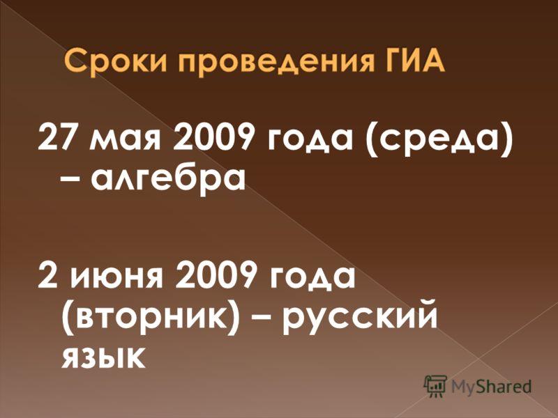27 мая 2009 года (среда) – алгебра 2 июня 2009 года (вторник) – русский язык