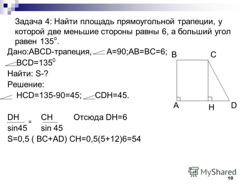 9 Задача 3: Основания прямоугольной трапеции равны 4 и 7, один из углов равен 60.Найти большую боковую сторону трапеции. Дано:ABCD-трапеция. D=60. BC=4,AD=7. Найти: CD-? Решение: Проведем высоту СН. Тогда HD=AD-BC=3. Применим теорему синусов HD = CH