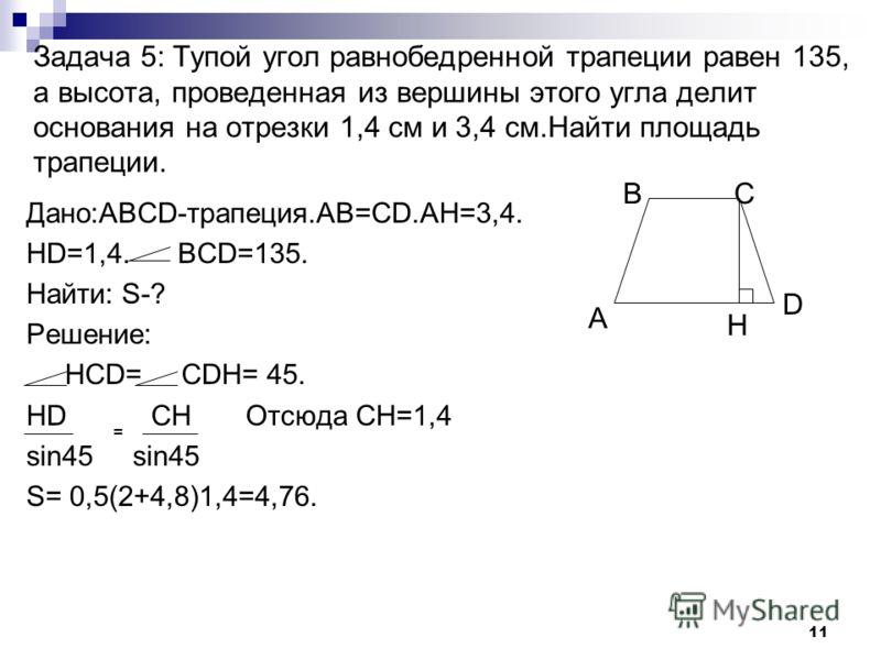 10 Задача 4: Найти площадь прямоугольной трапеции, у которой две меньшие стороны равны 6, а больший угол равен 135 о. Дано:ABCD-трапеция, А=90;AB=BC=6; BCD=135 0 Найти: S-? Решение: HCD=135-90=45; CDH=45. DH = CH Отсюда DH=6 sin45 sin 45 S=0,5 ( BC+A