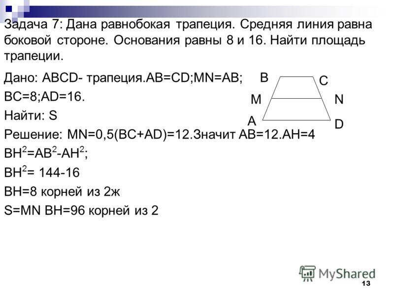 12 Задача 6: Основания трапеции относятся как 2:3, а средняя линия равна 5. Найти основания. Дано: трапеция АDCD.MN=5. BC:AD=2:3. Найти: AD;CD. Решение: Пусть х- коефиециент пропорциональности. Тогда ВС=2х,AD=3x. MN=0,5(AD+BC) 2,5x=5 X=2. Значит АD=6