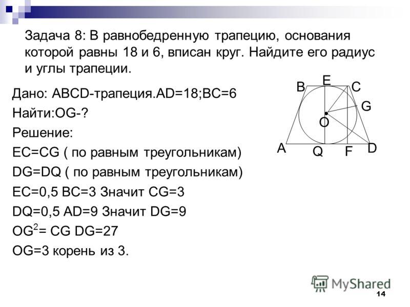 13 Задача 7: Дана равнобокая трапеция. Средняя линия равна боковой стороне. Основания равны 8 и 16. Найти площадь трапеции. Дано: АBCD- трапеция.AB=CD;MN=AB; BC=8;AD=16. Найти: S Решение: MN=0,5(BC+AD)=12.Значит AB=12.AH=4 BH 2 =AB 2 -AH 2 ; BH 2 = 1